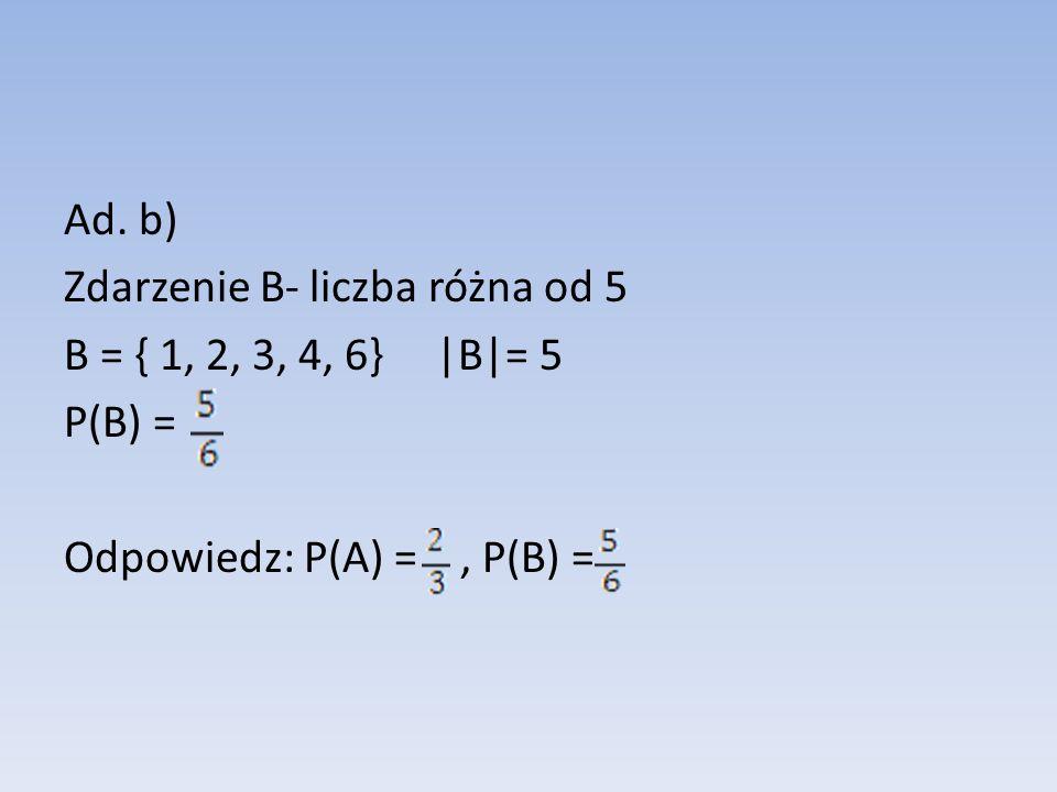 Ad. b) Zdarzenie B- liczba różna od 5 B = { 1, 2, 3, 4, 6} |B|= 5 P(B) = Odpowiedz: P(A) = , P(B) =