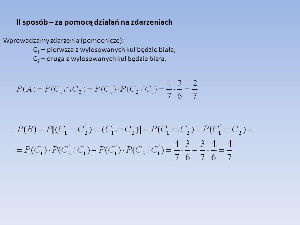 II sposób – za pomocą działań na zdarzeniach Wprowadzamy zdarzenia (pomocnicze): C1 – pierwsza z wylosowanych kul będzie biała, C2 – druga z wylosowanych kul będzie biała,