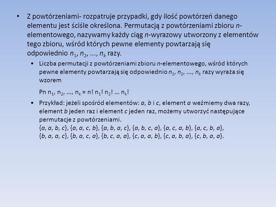 Z powtórzeniami- rozpatruje przypadki, gdy ilość powtórzeń danego elementu jest ściśle określona. Permutacją z powtórzeniami zbioru n-elementowego, nazywamy każdy ciąg n-wyrazowy utworzony z elementów tego zbioru, wśród których pewne elementy powtarzają się odpowiednio n1, n2, ..., nk razy.