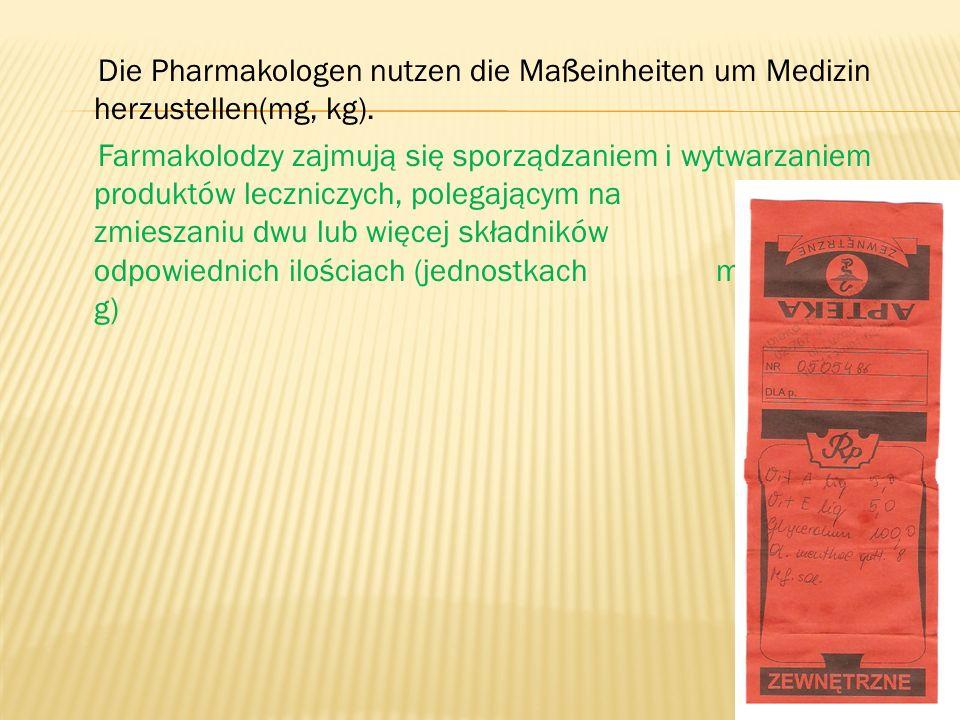Die Pharmakologen nutzen die Maßeinheiten um Medizin herzustellen(mg, kg).