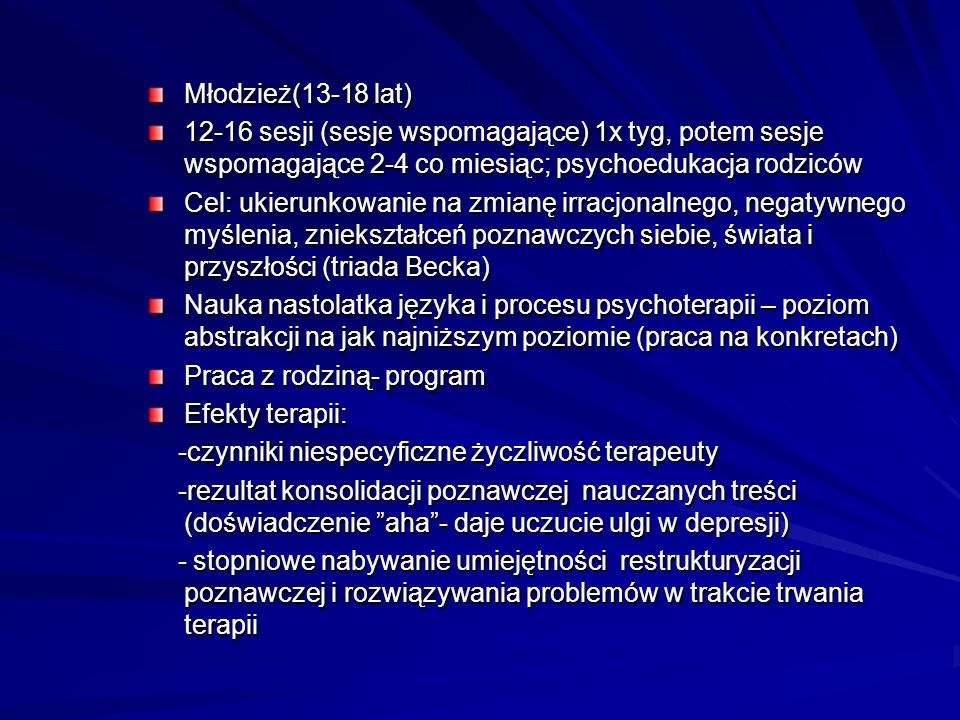 Młodzież(13-18 lat)12-16 sesji (sesje wspomagające) 1x tyg, potem sesje wspomagające 2-4 co miesiąc; psychoedukacja rodziców.