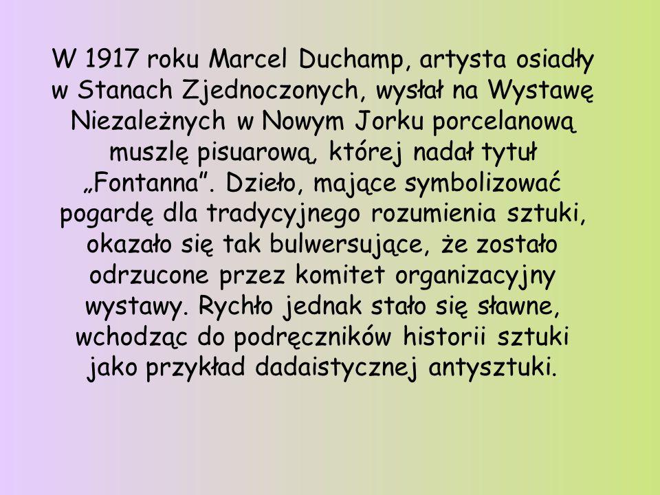 """W 1917 roku Marcel Duchamp, artysta osiadły w Stanach Zjednoczonych, wysłał na Wystawę Niezależnych w Nowym Jorku porcelanową muszlę pisuarową, której nadał tytuł """"Fontanna . Dzieło, mające symbolizować pogardę dla tradycyjnego rozumienia sztuki, okazało się tak bulwersujące, że zostało odrzucone przez komitet organizacyjny wystawy."""