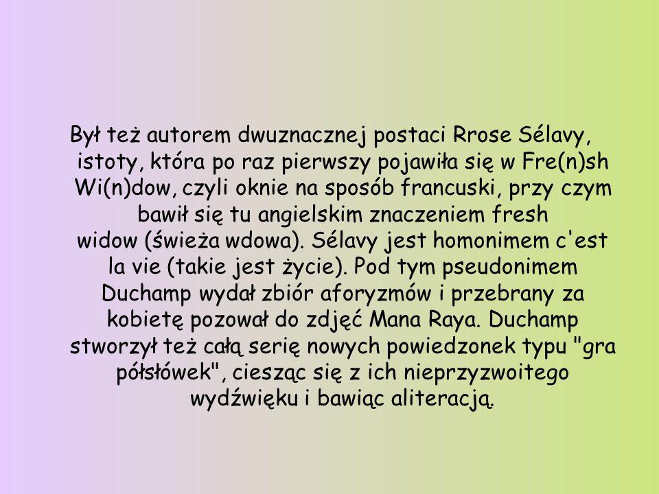 Był też autorem dwuznacznej postaci Rrose Sélavy, istoty, która po raz pierwszy pojawiła się w Fre(n)sh Wi(n)dow, czyli oknie na sposób francuski, przy czym bawił się tu angielskim znaczeniem fresh widow (świeża wdowa). Sélavy jest homonimem c est la vie (takie jest życie).