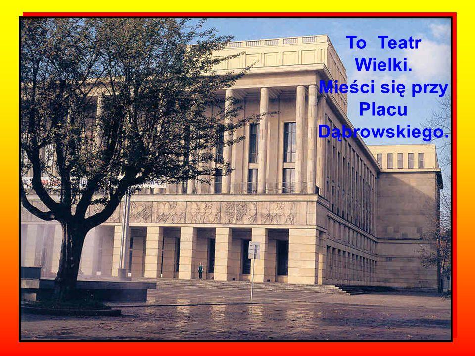To Teatr Wielki. Mieści się przy Placu Dąbrowskiego.