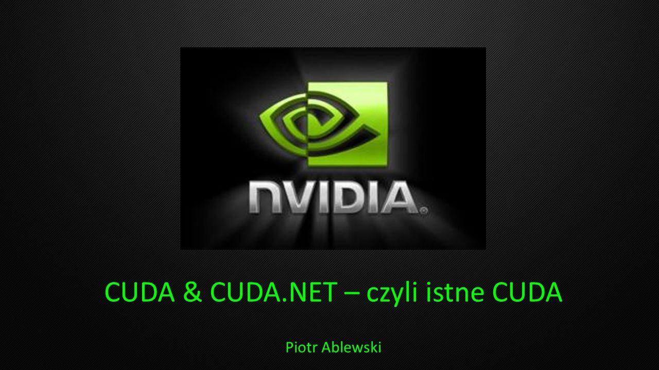 CUDA & CUDA.NET – czyli istne CUDA Piotr Ablewski