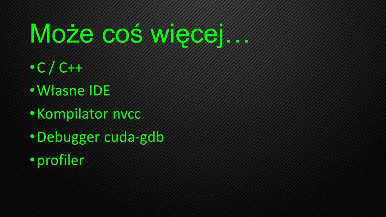 Może coś więcej… C / C++ Własne IDE Kompilator nvcc Debugger cuda-gdb