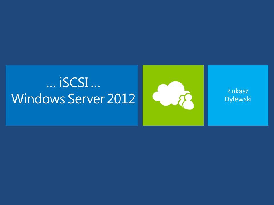 … iSCSI … Windows Server 2012 Łukasz Dylewski