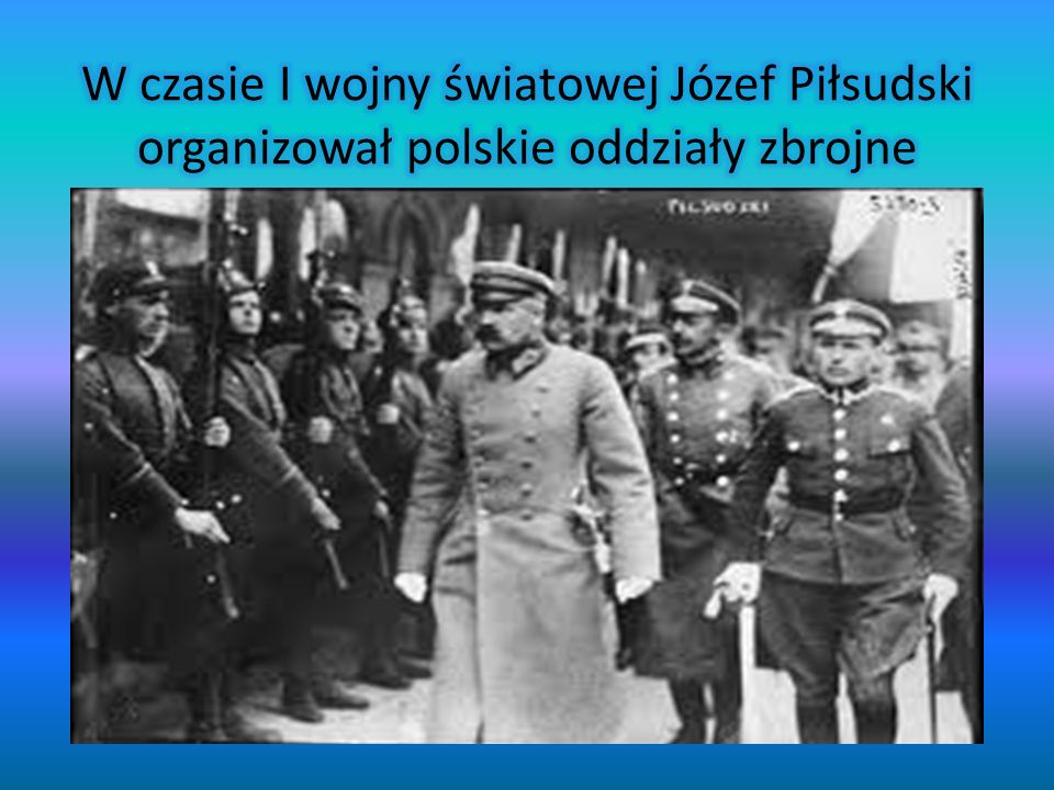 W czasie I wojny światowej Józef Piłsudski organizował polskie oddziały zbrojne