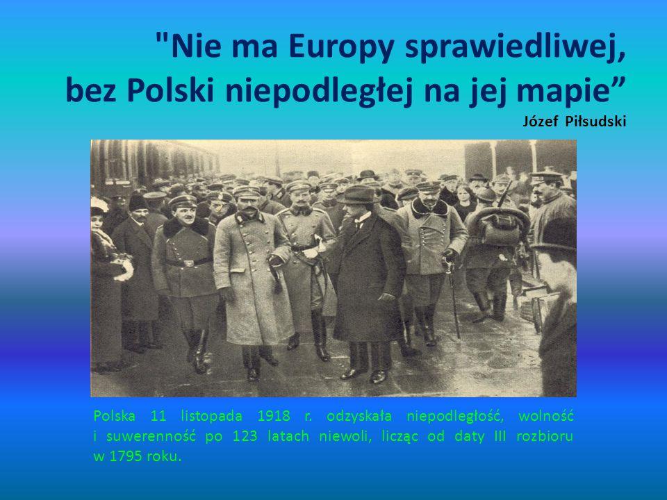 Nie ma Europy sprawiedliwej, bez Polski niepodległej na jej mapie Józef Piłsudski