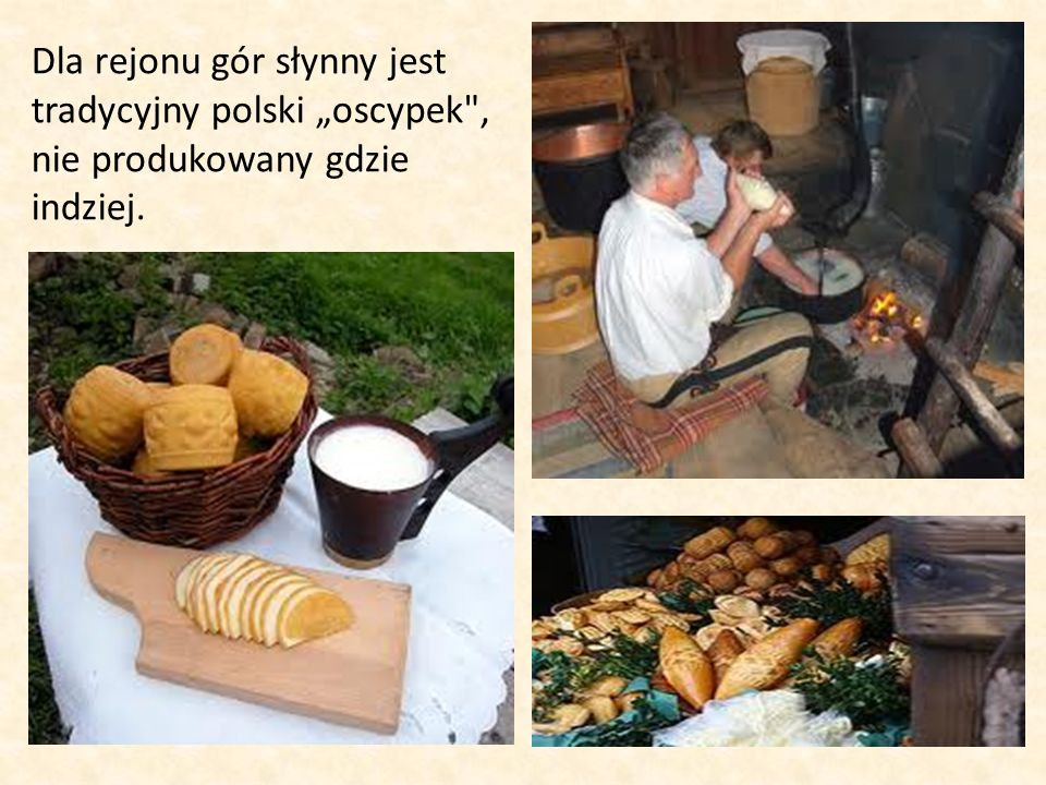 """Dla rejonu gór słynny jest tradycyjny polski """"oscypek , nie produkowany gdzie indziej."""
