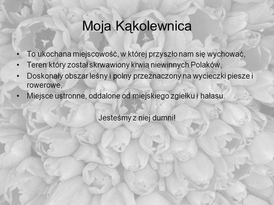 Moja Kąkolewnica To ukochana miejscowość, w której przyszło nam się wychować, Teren który został skrwawiony krwią niewinnych Polaków,