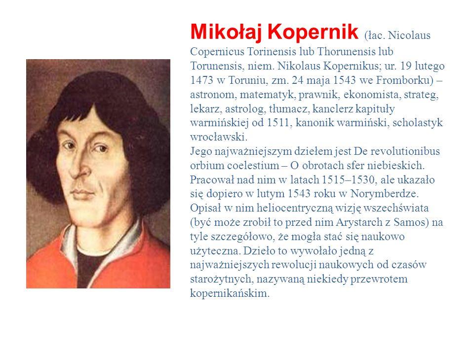 Mikołaj Kopernik (łac. Nicolaus Copernicus Torinensis lub Thorunensis lub Torunensis, niem. Nikolaus Kopernikus; ur. 19 lutego 1473 w Toruniu, zm. 24 maja 1543 we Fromborku) – astronom, matematyk, prawnik, ekonomista, strateg, lekarz, astrolog, tłumacz, kanclerz kapituły warmińskiej od 1511, kanonik warmiński, scholastyk wrocławski.
