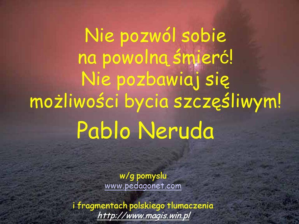 Pablo Neruda Nie pozwól sobie na powolną śmierć! Nie pozbawiaj się