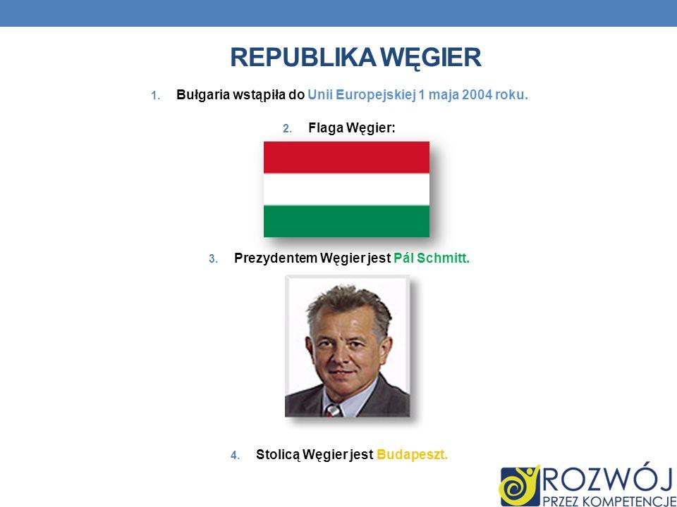 Republika Węgier Bułgaria wstąpiła do Unii Europejskiej 1 maja 2004 roku. Flaga Węgier: Prezydentem Węgier jest Pál Schmitt.
