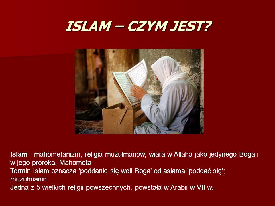 ISLAM – CZYM JEST Islam - mahometanizm, religia muzułmanów, wiara w Allaha jako jedynego Boga i w jego proroka, Mahometa.