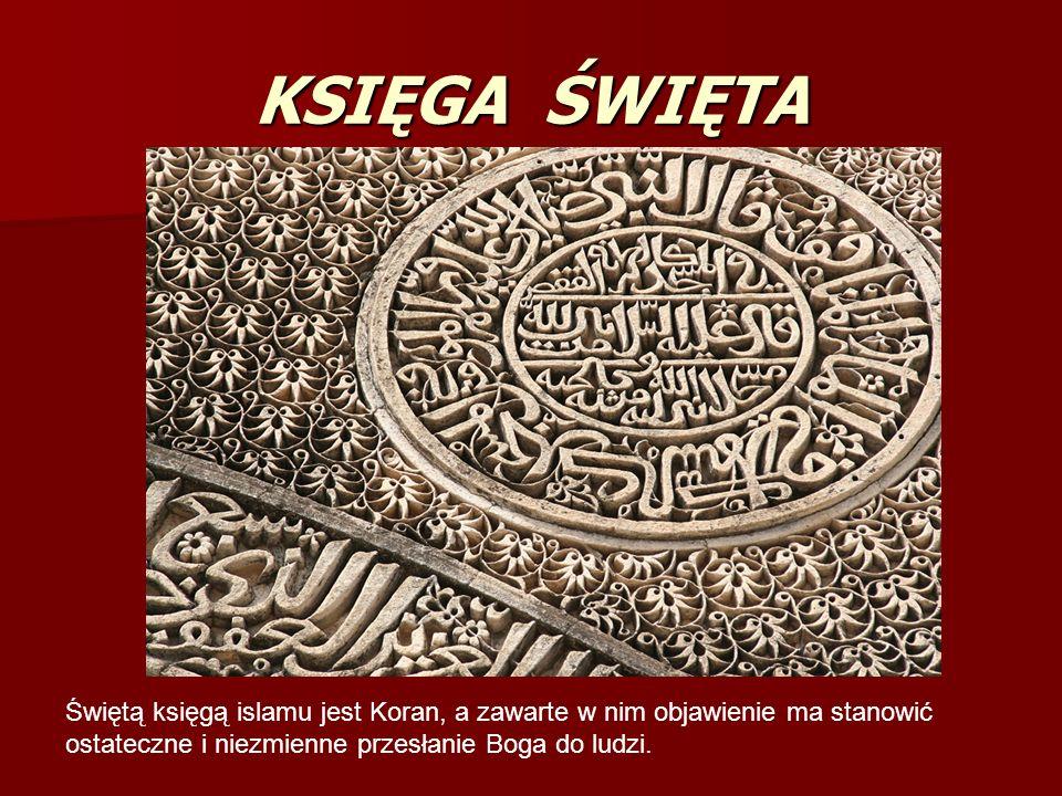 KSIĘGA ŚWIĘTA Świętą księgą islamu jest Koran, a zawarte w nim objawienie ma stanowić ostateczne i niezmienne przesłanie Boga do ludzi.