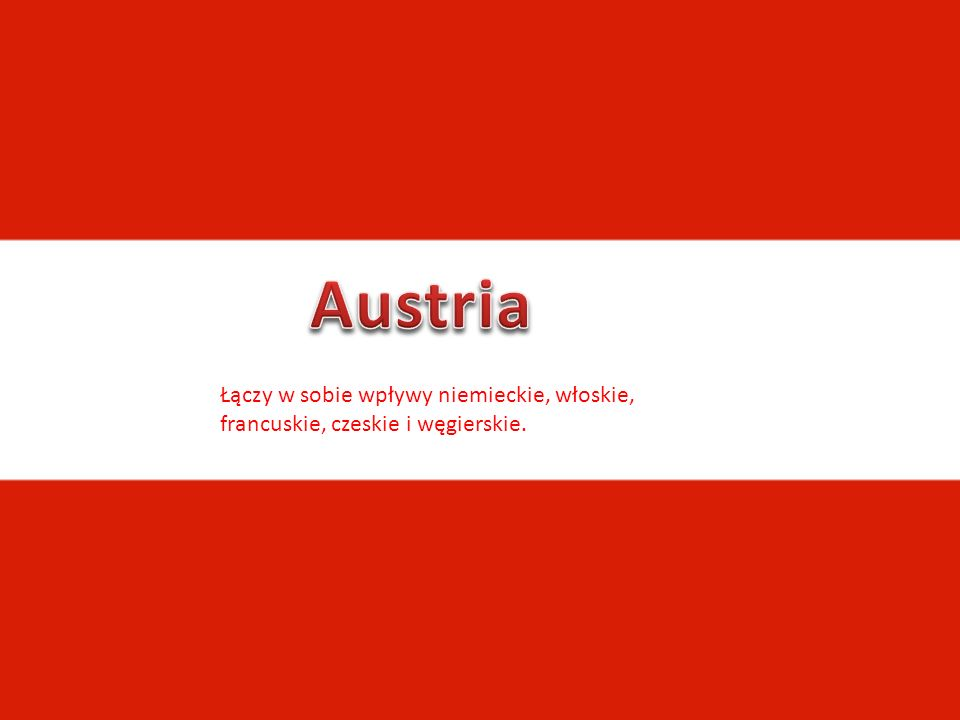 Austria Łączy w sobie wpływy niemieckie, włoskie, francuskie, czeskie i węgierskie.