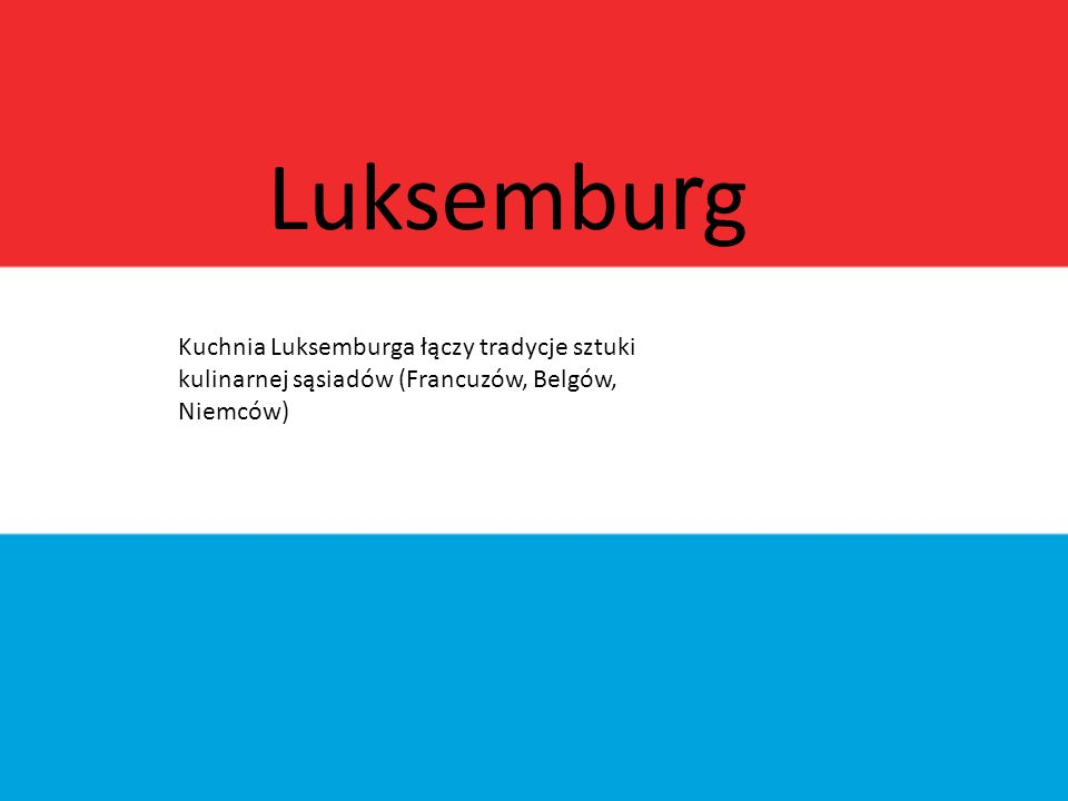 Luksemburg Kuchnia Luksemburga łączy tradycje sztuki kulinarnej sąsiadów (Francuzów, Belgów, Niemców)