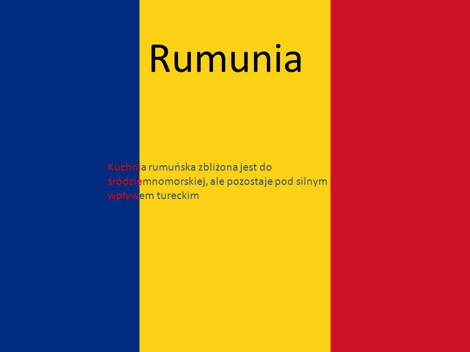 Rumunia Kuchnia rumuńska zbliżona jest do śródziemnomorskiej, ale pozostaje pod silnym wpływem tureckim.