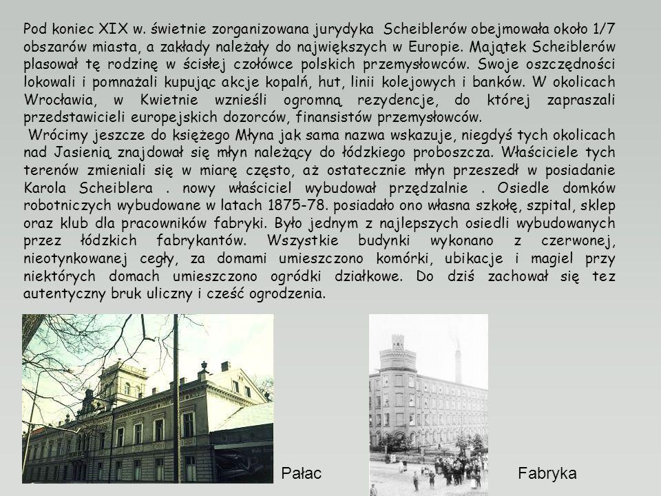 Pod koniec XIX w. świetnie zorganizowana jurydyka Scheiblerów obejmowała około 1/7 obszarów miasta, a zakłady należały do największych w Europie. Majątek Scheiblerów plasował tę rodzinę w ścisłej czołówce polskich przemysłowców. Swoje oszczędności lokowali i pomnażali kupując akcje kopalń, hut, linii kolejowych i banków. W okolicach Wrocławia, w Kwietnie wznieśli ogromną rezydencje, do której zapraszali przedstawicieli europejskich dozorców, finansistów przemysłowców.