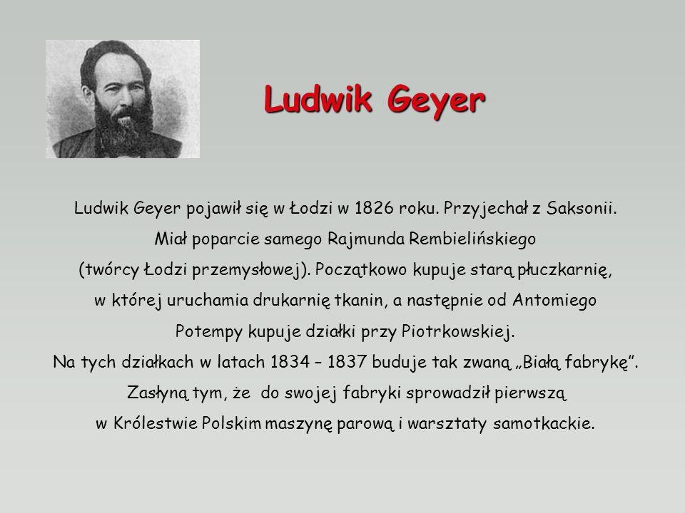Ludwik Geyer Ludwik Geyer pojawił się w Łodzi w 1826 roku. Przyjechał z Saksonii. Miał poparcie samego Rajmunda Rembielińskiego.