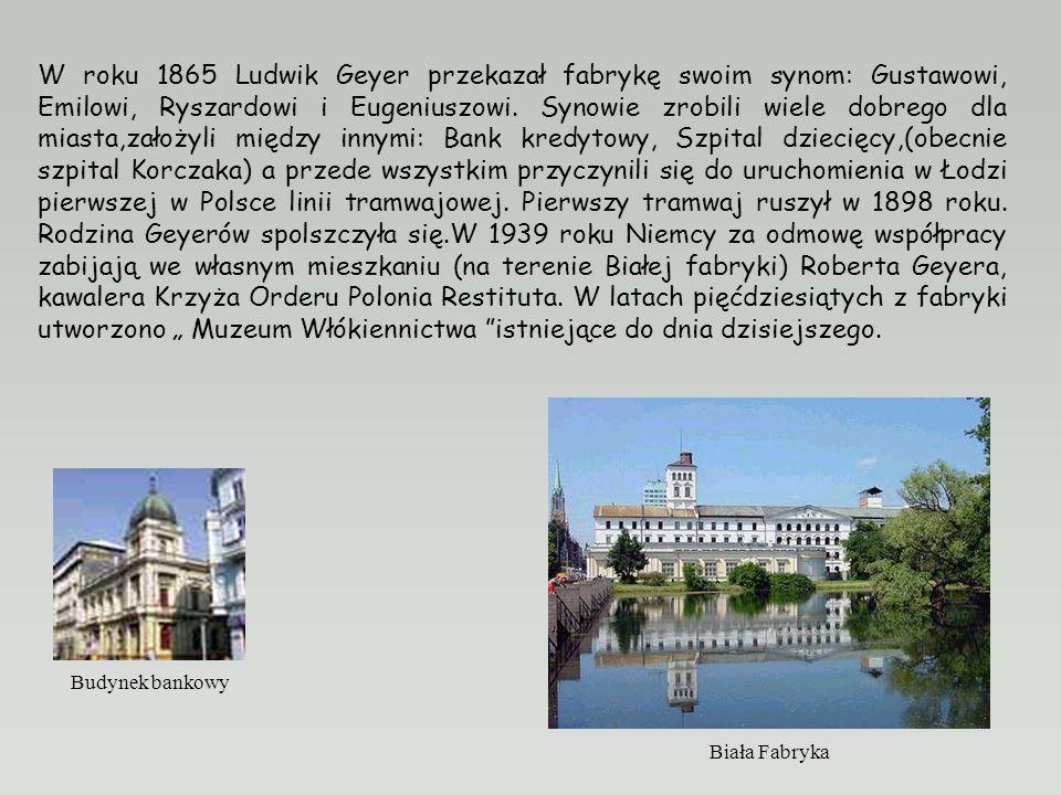 """W roku 1865 Ludwik Geyer przekazał fabrykę swoim synom: Gustawowi, Emilowi, Ryszardowi i Eugeniuszowi. Synowie zrobili wiele dobrego dla miasta,założyli między innymi: Bank kredytowy, Szpital dziecięcy,(obecnie szpital Korczaka) a przede wszystkim przyczynili się do uruchomienia w Łodzi pierwszej w Polsce linii tramwajowej. Pierwszy tramwaj ruszył w 1898 roku. Rodzina Geyerów spolszczyła się.W 1939 roku Niemcy za odmowę współpracy zabijają we własnym mieszkaniu (na terenie Białej fabryki) Roberta Geyera, kawalera Krzyża Orderu Polonia Restituta. W latach pięćdziesiątych z fabryki utworzono """" Muzeum Włókiennictwa istniejące do dnia dzisiejszego."""