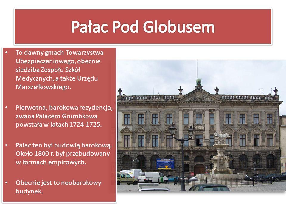 Pałac Pod Globusem To dawny gmach Towarzystwa Ubezpieczeniowego, obecnie siedziba Zespołu Szkół Medycznych, a także Urzędu Marszałkowskiego.