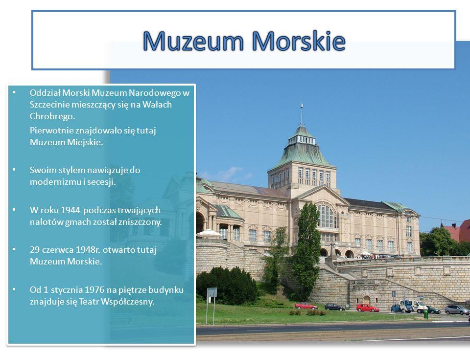 Muzeum Morskie Oddział Morski Muzeum Narodowego w Szczecinie mieszczący się na Wałach Chrobrego. Pierwotnie znajdowało się tutaj Muzeum Miejskie.