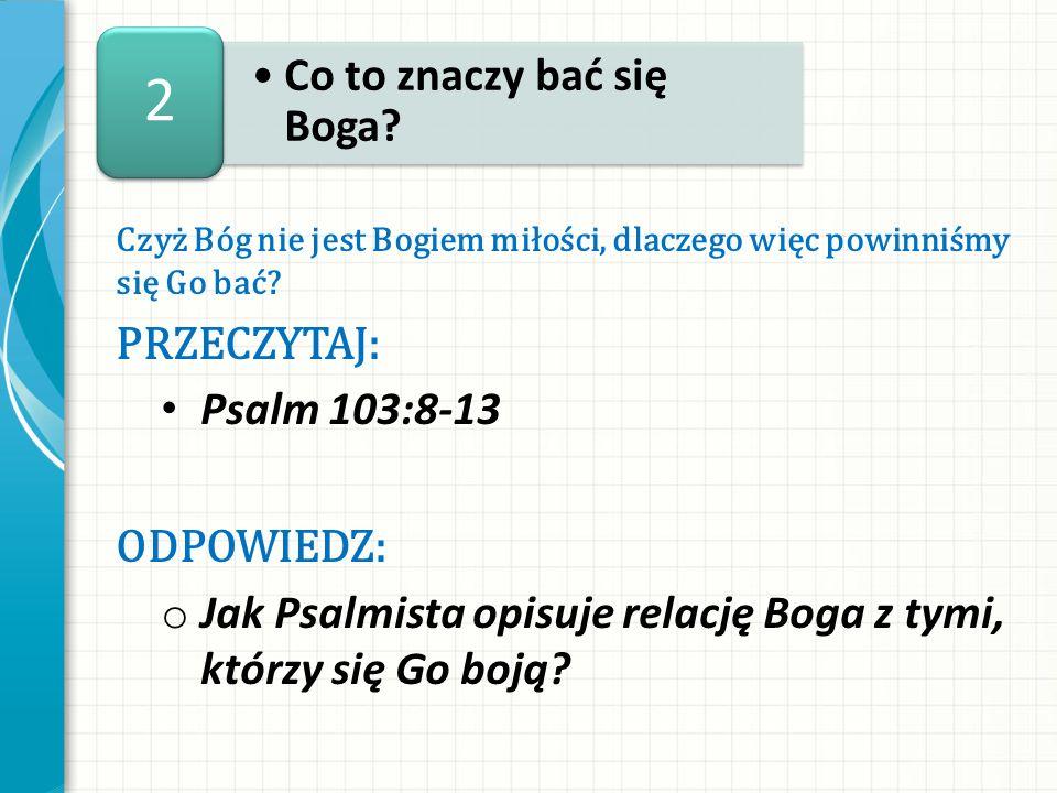 2 Co to znaczy bać się Boga Przeczytaj: Psalm 103:8-13 ODPOWIEDZ:
