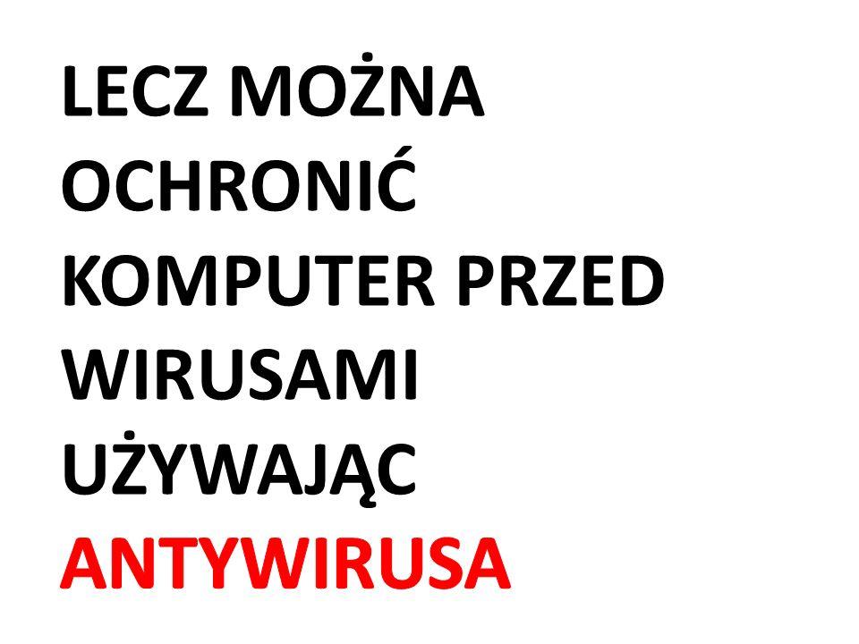 Lecz można ochronić komputer przed wirusami używając antywirusa