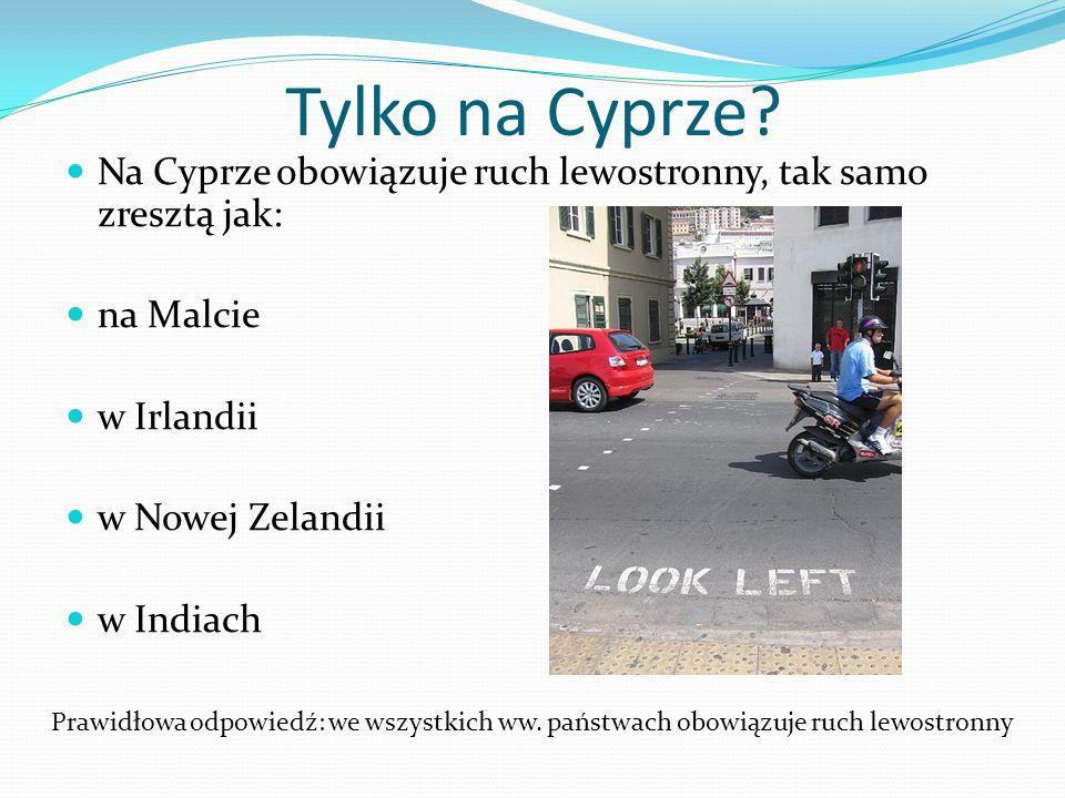 Tylko na Cyprze Na Cyprze obowiązuje ruch lewostronny, tak samo zresztą jak: na Malcie. w Irlandii.
