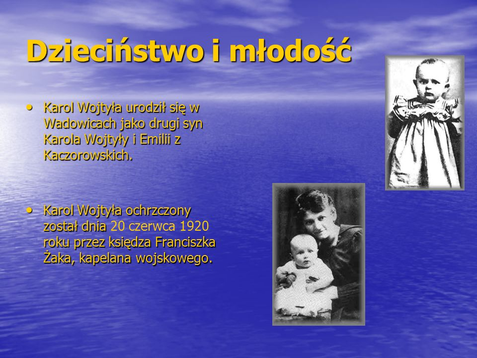 Dzieciństwo i młodość Karol Wojtyła urodził się w Wadowicach jako drugi syn Karola Wojtyły i Emilii z Kaczorowskich.