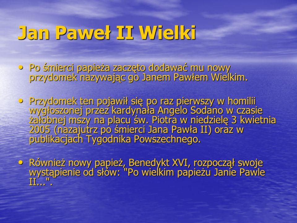 Jan Paweł II Wielki Po śmierci papieża zaczęto dodawać mu nowy przydomek nazywając go Janem Pawłem Wielkim.
