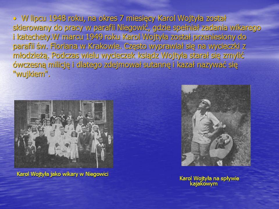 W lipcu 1948 roku, na okres 7 miesięcy Karol Wojtyła został skierowany do pracy w parafii Niegowić, gdzie spełniał zadania wikarego i katechety.W marcu 1949 roku Karol Wojtyła został przeniesiony do parafii św. Floriana w Krakowie. Często wyprawiał się na wycieczki z młodzieżą. Podczas wielu wycieczek ksiądz Wojtyła starał się zmylić ówczesną milicję i dlatego zdejmował sutannę i kazał nazywać się wujkiem .
