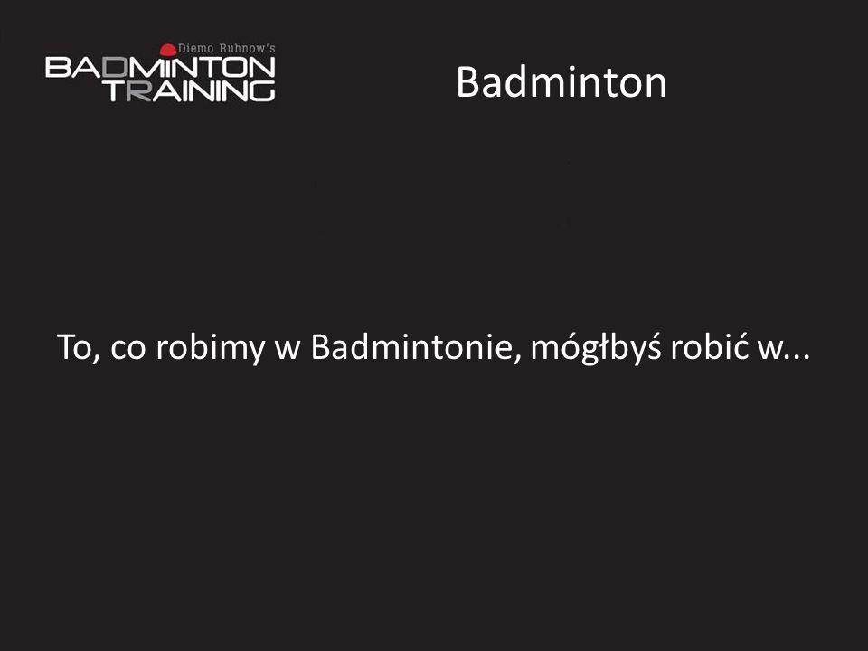 To, co robimy w Badmintonie, mógłbyś robić w...