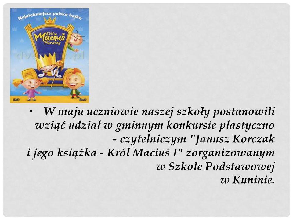 W maju uczniowie naszej szkoły postanowili wziąć udział w gminnym konkursie plastyczno - czytelniczym Janusz Korczak