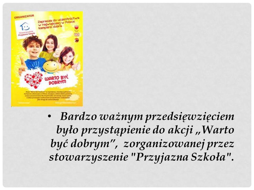 """Bardzo ważnym przedsięwzięciem było przystąpienie do akcji """"Warto być dobrym , zorganizowanej przez stowarzyszenie Przyjazna Szkoła ."""