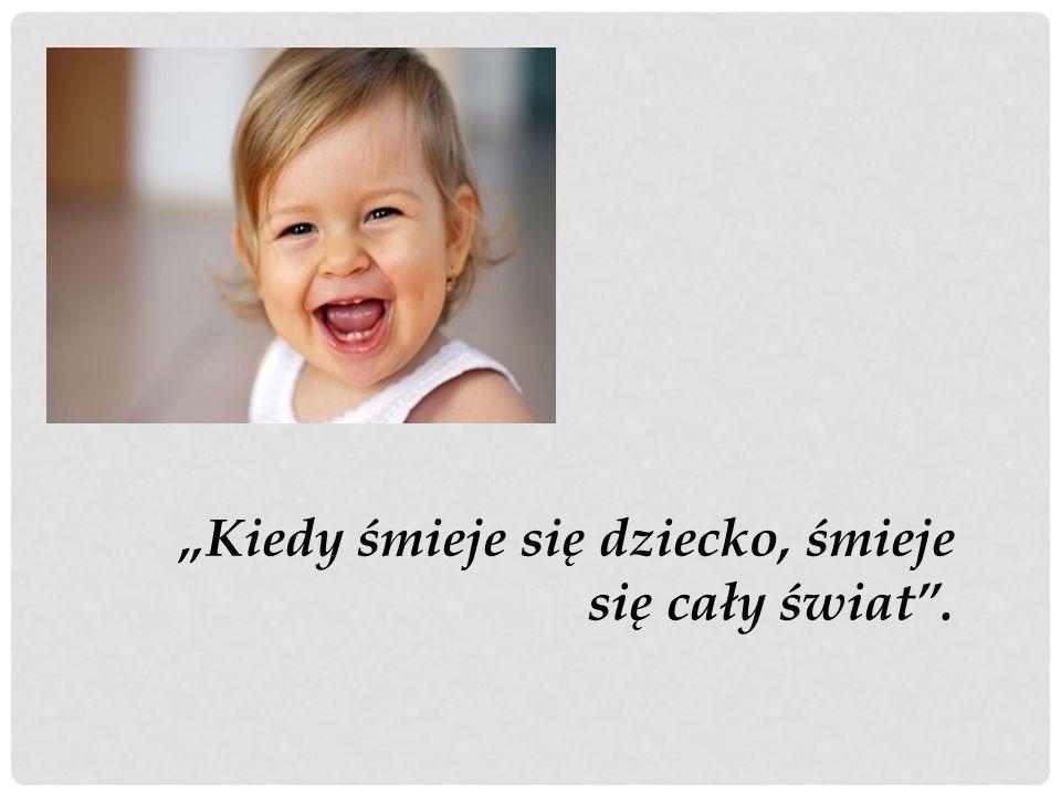 """""""Kiedy śmieje się dziecko, śmieje się cały świat ."""