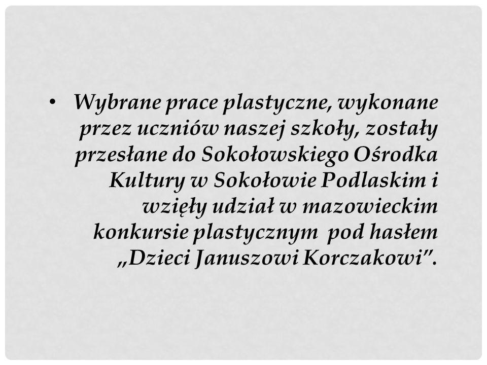 """Wybrane prace plastyczne, wykonane przez uczniów naszej szkoły, zostały przesłane do Sokołowskiego Ośrodka Kultury w Sokołowie Podlaskim i wzięły udział w mazowieckim konkursie plastycznym pod hasłem """"Dzieci Januszowi Korczakowi ."""