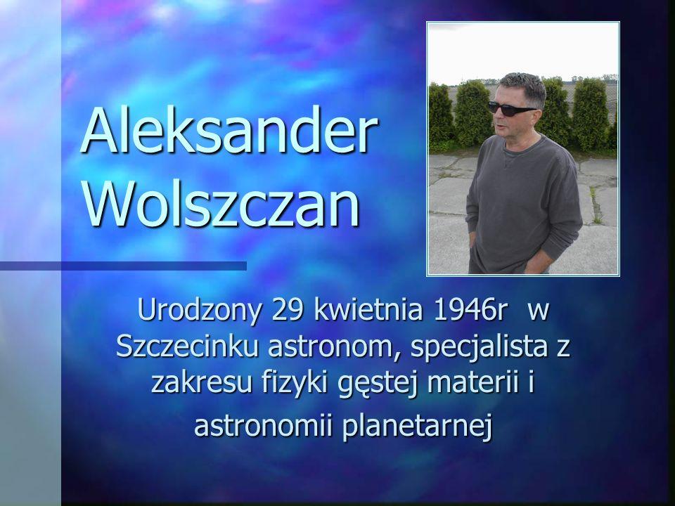 Aleksander Wolszczan Urodzony 29 kwietnia 1946r w Szczecinku astronom, specjalista z zakresu fizyki gęstej materii i astronomii planetarnej.