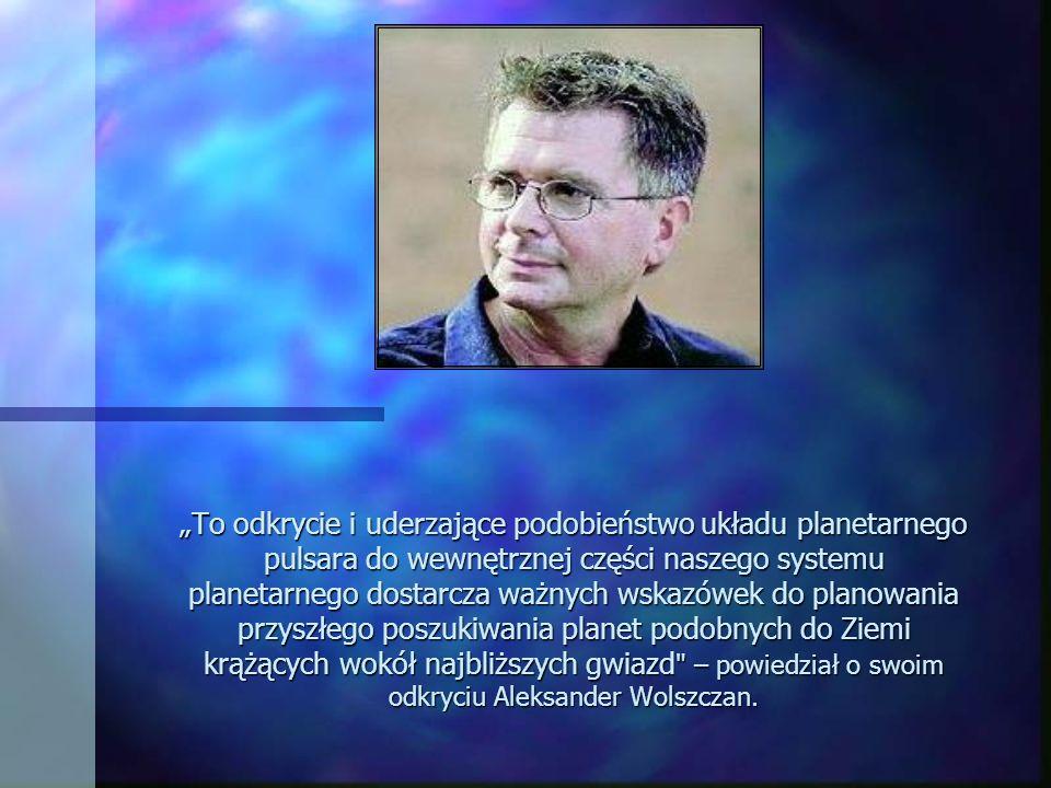 """""""To odkrycie i uderzające podobieństwo układu planetarnego pulsara do wewnętrznej części naszego systemu planetarnego dostarcza ważnych wskazówek do planowania przyszłego poszukiwania planet podobnych do Ziemi krążących wokół najbliższych gwiazd – powiedział o swoim odkryciu Aleksander Wolszczan."""