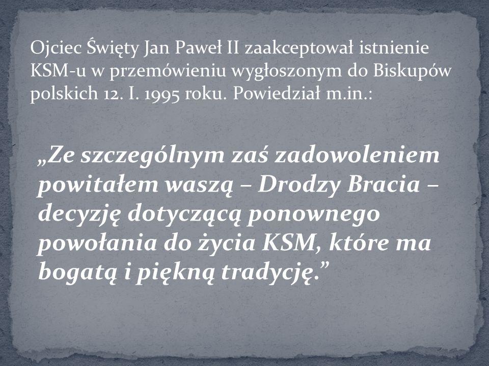 Ojciec Święty Jan Paweł II zaakceptował istnienie KSM-u w przemówieniu wygłoszonym do Biskupów polskich 12. I. 1995 roku. Powiedział m.in.: