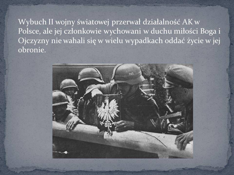 Wybuch II wojny światowej przerwał działalność AK w Polsce, ale jej członkowie wychowani w duchu miłości Boga i Ojczyzny nie wahali się w wielu wypadkach oddać życie w jej obronie.