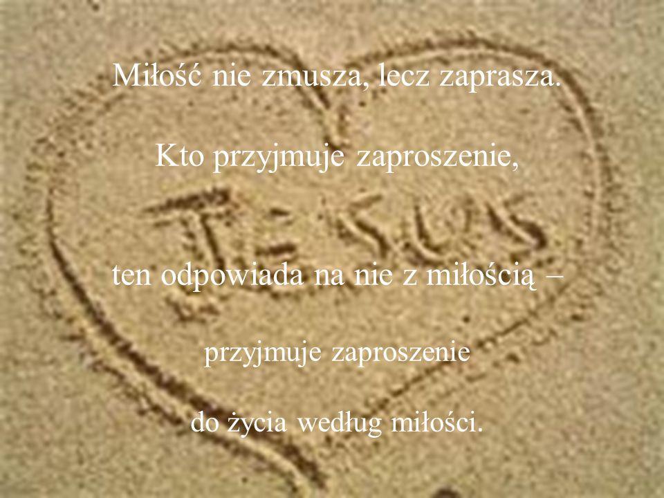 Miłość nie zmusza, lecz zaprasza. Kto przyjmuje zaproszenie,