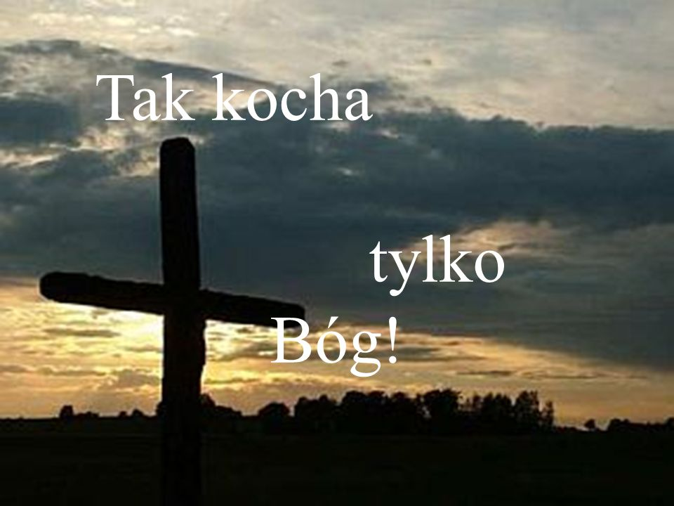 Tak kocha tylko Bóg!