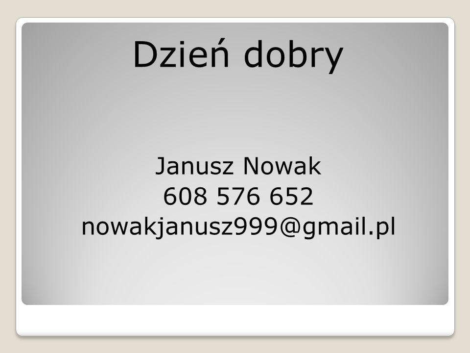 Dzień dobry Janusz Nowak 608 576 652 nowakjanusz999@gmail.pl