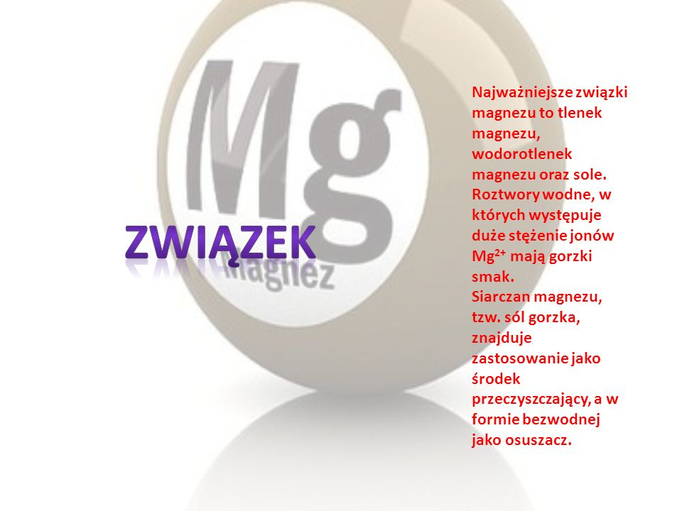 Najważniejsze związki magnezu to tlenek magnezu, wodorotlenek magnezu oraz sole. Roztwory wodne, w których występuje duże stężenie jonów Mg2+ mają gorzki smak.
