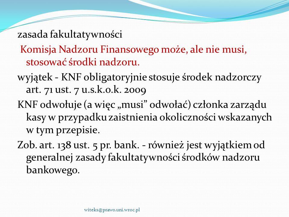 """zasada fakultatywności Komisja Nadzoru Finansowego może, ale nie musi, stosować środki nadzoru. wyjątek - KNF obligatoryjnie stosuje środek nadzorczy art. 71 ust. 7 u.s.k.o.k. 2009 KNF odwołuje (a więc """"musi odwołać) członka zarządu kasy w przypadku zaistnienia okoliczności wskazanych w tym przepisie. Zob. art. 138 ust. 5 pr. bank. - również jest wyjątkiem od generalnej zasady fakultatywności środków nadzoru bankowego."""