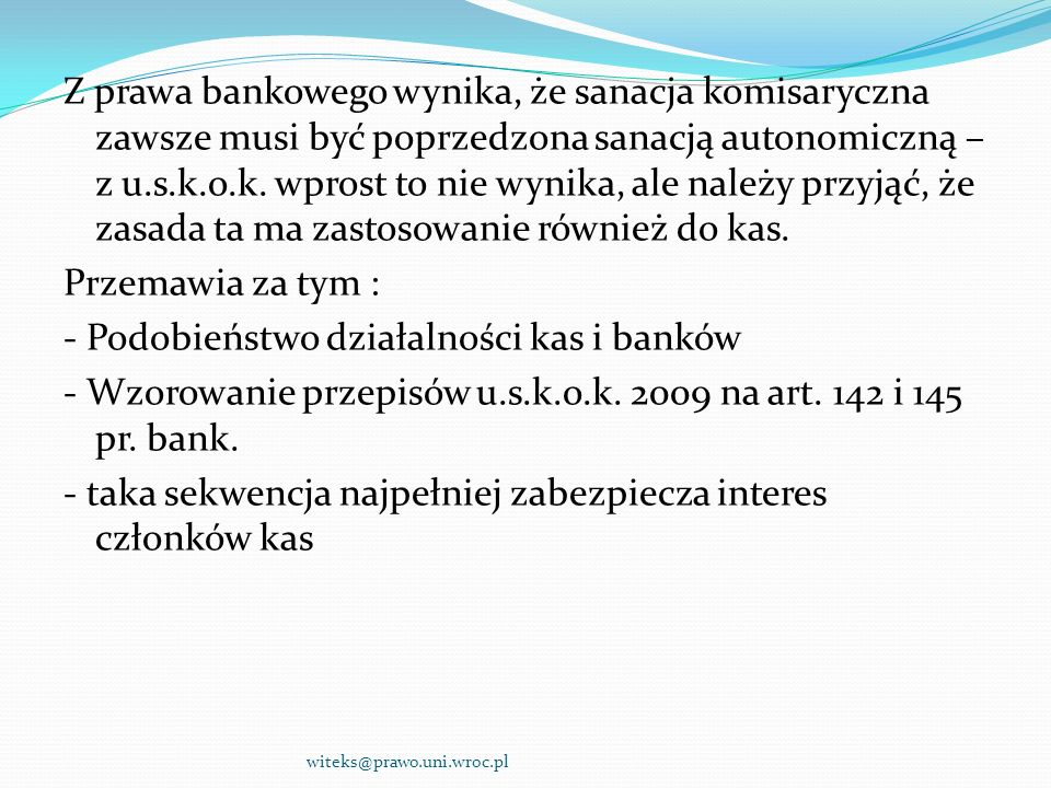 Z prawa bankowego wynika, że sanacja komisaryczna zawsze musi być poprzedzona sanacją autonomiczną – z u.s.k.o.k. wprost to nie wynika, ale należy przyjąć, że zasada ta ma zastosowanie również do kas. Przemawia za tym : - Podobieństwo działalności kas i banków - Wzorowanie przepisów u.s.k.o.k. 2009 na art. 142 i 145 pr. bank. - taka sekwencja najpełniej zabezpiecza interes członków kas