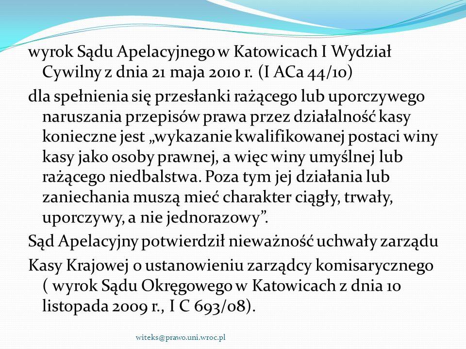 """wyrok Sądu Apelacyjnego w Katowicach I Wydział Cywilny z dnia 21 maja 2010 r. (I ACa 44/10) dla spełnienia się przesłanki rażącego lub uporczywego naruszania przepisów prawa przez działalność kasy konieczne jest """"wykazanie kwalifikowanej postaci winy kasy jako osoby prawnej, a więc winy umyślnej lub rażącego niedbalstwa. Poza tym jej działania lub zaniechania muszą mieć charakter ciągły, trwały, uporczywy, a nie jednorazowy . Sąd Apelacyjny potwierdził nieważność uchwały zarządu Kasy Krajowej o ustanowieniu zarządcy komisarycznego ( wyrok Sądu Okręgowego w Katowicach z dnia 10 listopada 2009 r., I C 693/08)."""